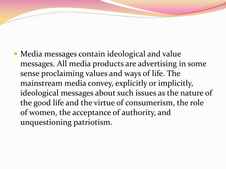 Media messages contain ideological and value messages. All media products are advertising in some sense proclaiming values and ways of life. The mainstream media convey, explicitly or implicitly, ideological messages about such issues as the nature of the good life and the virtue of consumerism, the role of women, the acceptance of authority, and unquestioning patriotism.