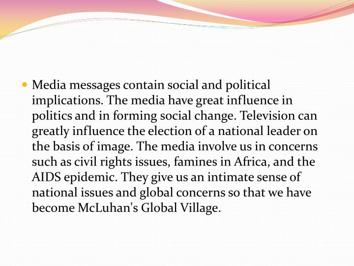 Media messages contain social and political implications. The media have great influence in politics and in forming social change. Television can greatly influence the election of a national leader on the basis of image. The media involve us in concerns such as civil rights issues, famines in Africa, and the AIDS epidemic. They give us an intimate sense of national issues and global concerns so that we have become McLuhan's Global Village.