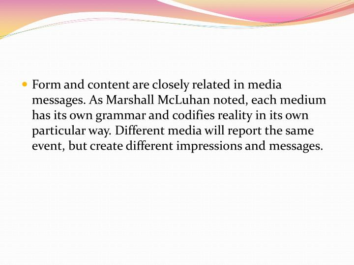 Form and content are closely related in media messages. As Marshall McLuhan noted, each medium has its own grammar and codifies reality in its own particular way. Different media will report the same event, but create different impressions and messages.