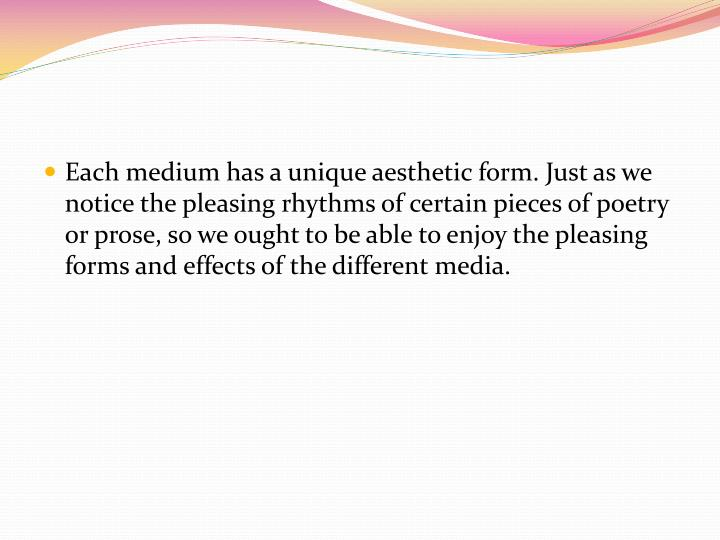 Each medium has a unique aesthetic form. Just as we notice the pleasing rhythms of certain pieces of poetry or prose, so we ought to be able to enjoy the pleasing forms and effects of the different media.