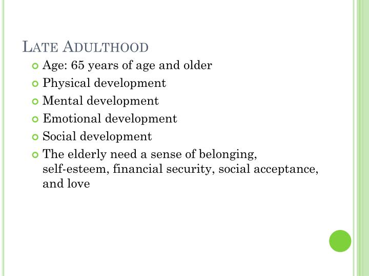 human development from childhood to late adulthood Development in early & middle adulthood in technologically advanced nations, the life span is more than 70 years developmental psychologists usually consider early adulthood to cover approximately age 20 to age 40 and middle adulthood approximately 40 to 65.