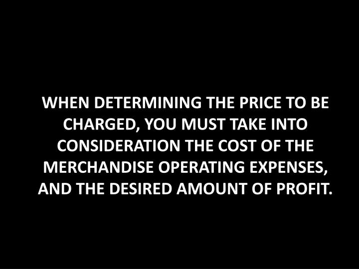 When determining the price to be charged, you must take into consideration the cost of the merchandise operating expenses, and the desired amount of profit.