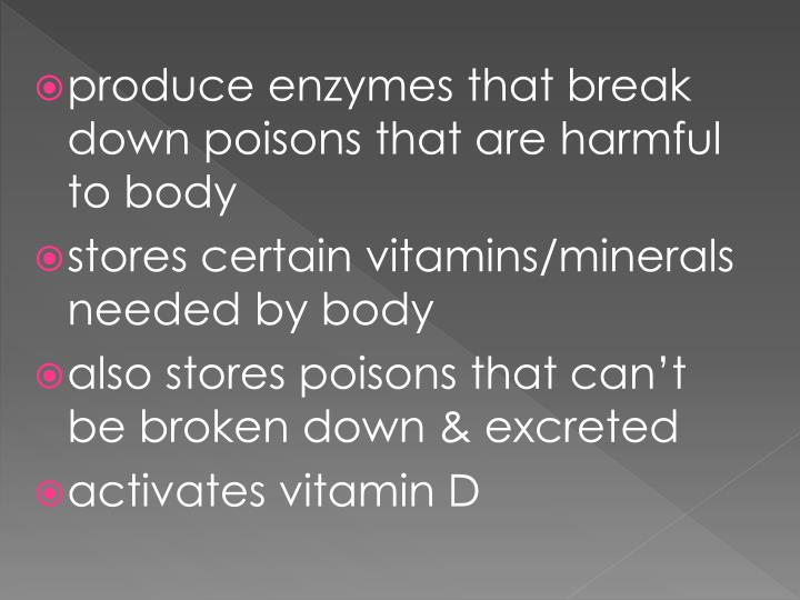 produce enzymes that break down poisons that are harmful to body