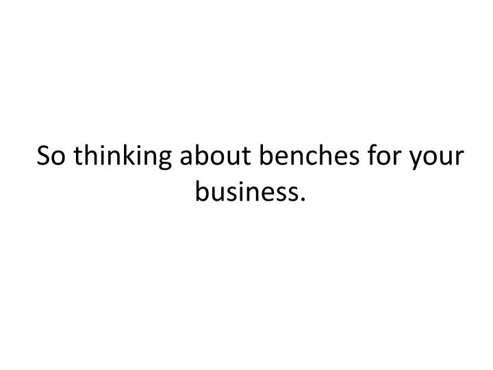 So thinking about benches for your