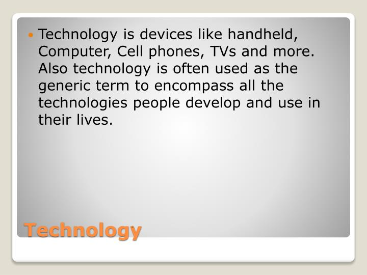 Technology is devices like handheld, Computer, Cell phones, TVs and more. Also technology is often used as the generic term to encompass all the technologies people develop and use in their lives.