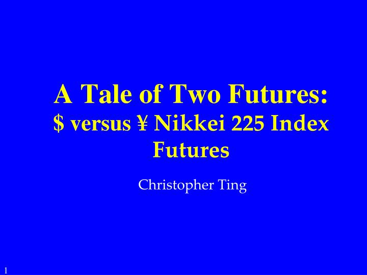 PPT - A Tale of Two Futures: $ versus ¥ Nikkei 225 Index