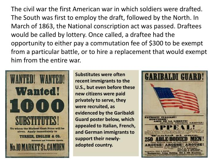 The civil war the first American war in which soldiers were drafted. The South was first to employ the draft, followed by the North. In March of 1863, the National conscription act was passed. Draftees would be called by lottery. Once called, a draftee had the opportunity to either pay a commutation fee of $300 to be exempt from a particular battle, or to hire a replacement that would exempt him from the entire war.