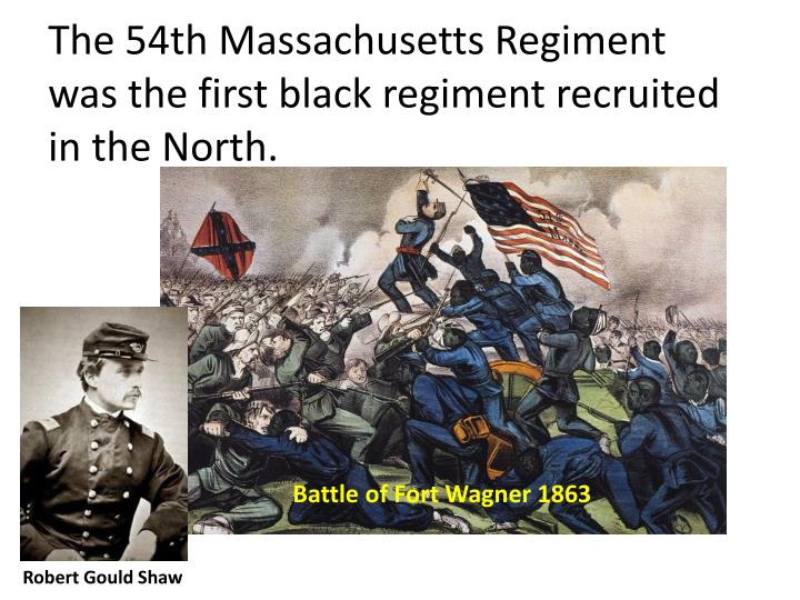 The 54th Massachusetts Regiment was the first black regiment recruited in the North.