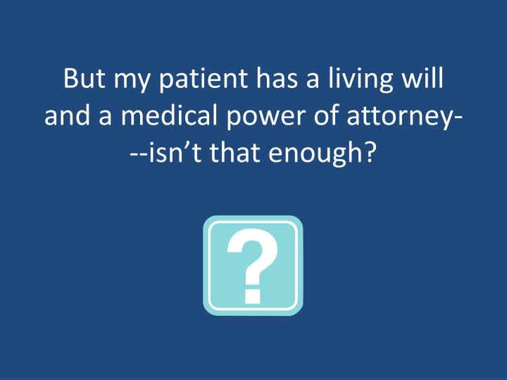 But my patient has a living will and a medical power of attorney---isn't that enough?