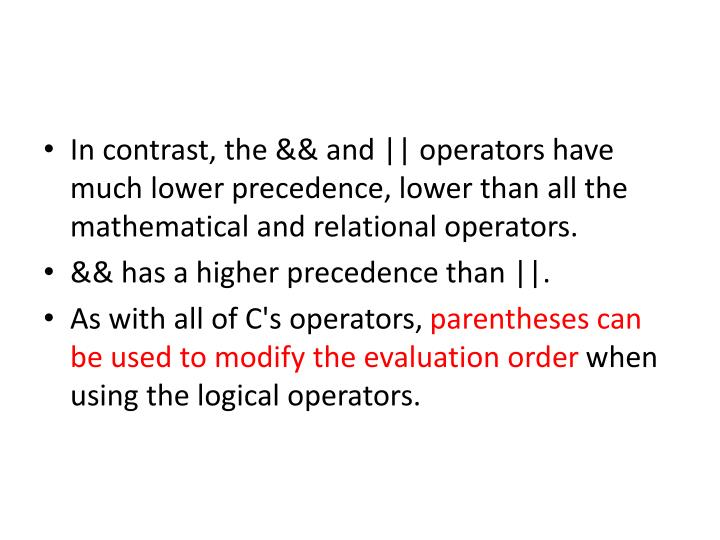 In contrast, the && and    operators have much lower precedence, lower than all the mathematical and