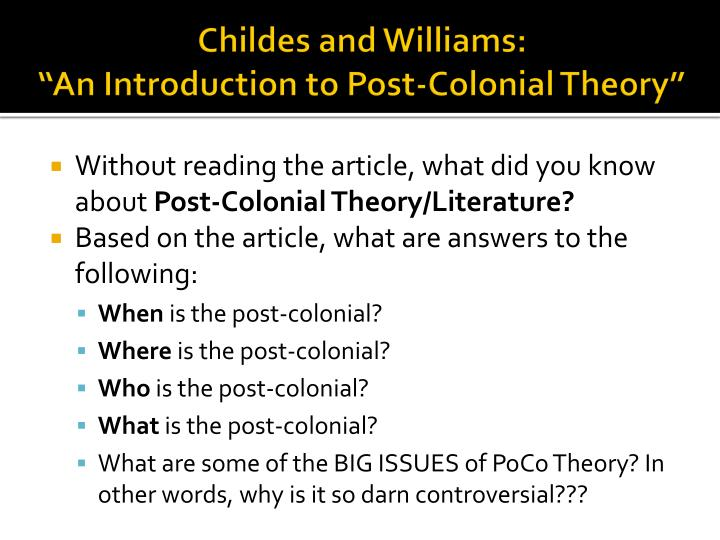 the literary theory known as post colonialism Postcolonialism or postcolonial theory is one of the most recent theoretical approaches to literary each of the posts, as a result, is necessarily the descendent of the non-post precursor it follows the history of colonialism is almost as old as the very idea of the nation, and it continues to the present.