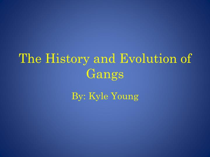 the history and evolution of gangs n.