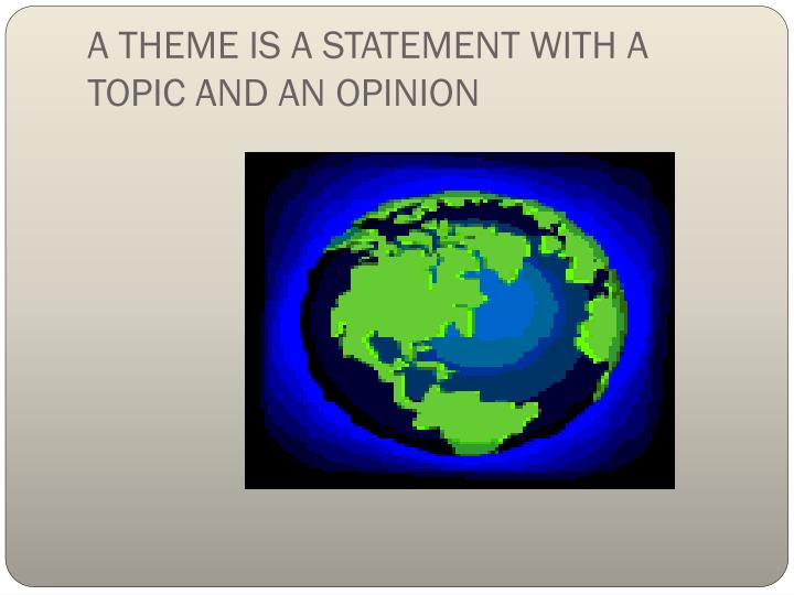A THEME IS A STATEMENT WITH A TOPIC AND AN OPINION
