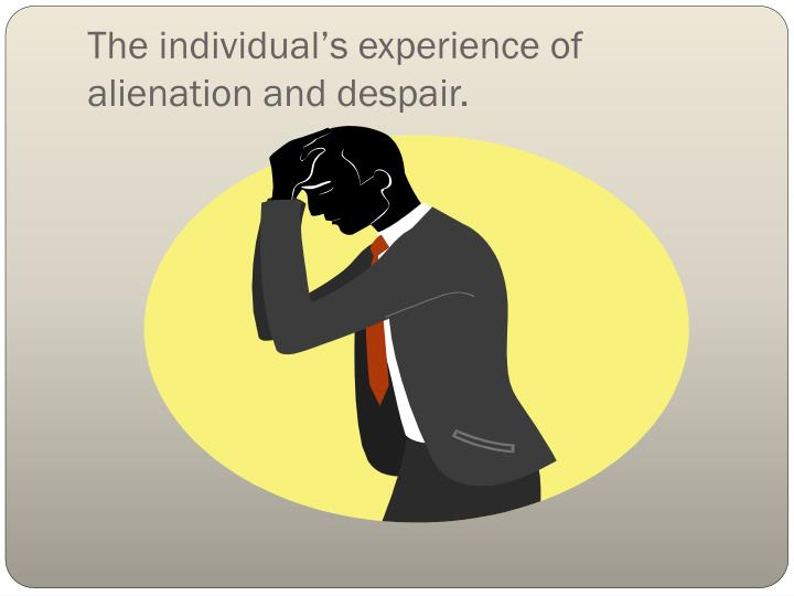 The individual's experience of alienation and despair.