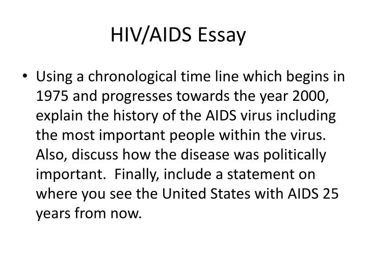 aids essay 5 Hiv and aids aids and hiv are both very serious conditions that can occur within the body if one does not take care of themselves and practice safe sex aids is the disease caused by hiv  hiv is the virus that causes aids.
