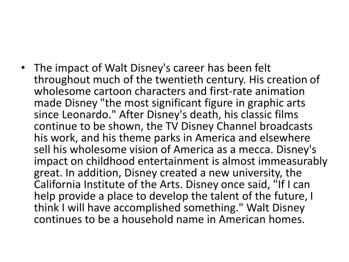 The impact of Walt Disney's career has been felt throughout much of the twentieth century. His creation