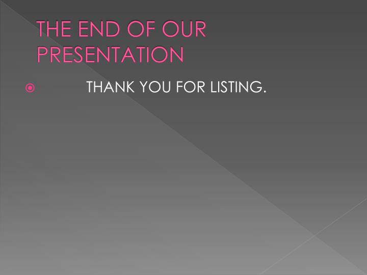 THE END OF OUR PRESENTATION