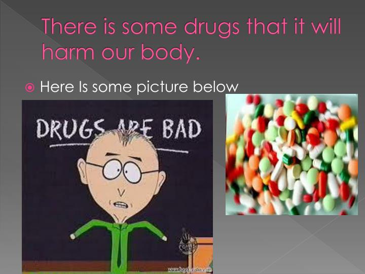 There is some drugs that it will harm our body.