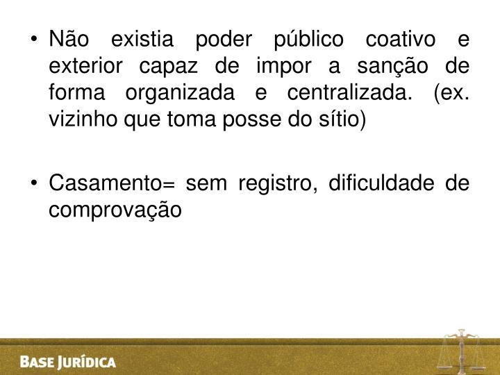 Não existia poder público coativo e exterior capaz de impor a sanção de forma organizada e centralizada. (ex. vizinho que toma posse do sítio