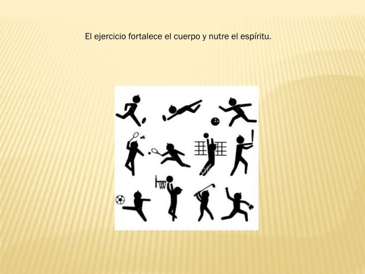 El ejercicio fortalece el cuerpo y nutre el espíritu.