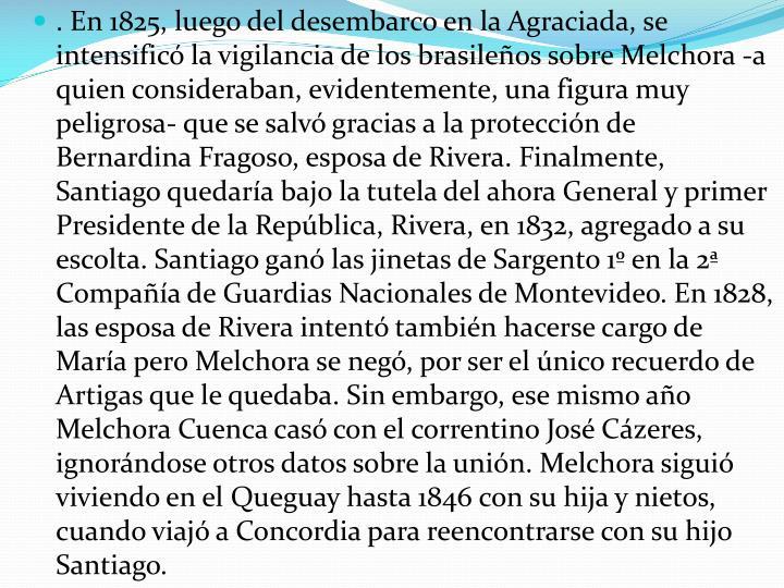 . En 1825, luego del desembarco en la Agraciada, se intensificó la vigilancia de los brasileños sobre Melchora -a quien consideraban, evidentemente, una figura muy peligrosa- que se salvó gracias a la protección de Bernardina Fragoso, esposa de Rivera. Finalmente, Santiago quedaría bajo la tutela del ahora General y primer Presidente de la República, Rivera, en 1832, agregado a su escolta. Santiago ganó las jinetas de Sargento 1º en la 2ª Compañía de Guardias Nacionales de Montevideo. En 1828, las esposa de Rivera intentó también hacerse cargo de María pero Melchora se negó, por ser el único recuerdo de Artigas que le quedaba. Sin embargo, ese mismo año Melchora Cuenca casó con el correntino José
