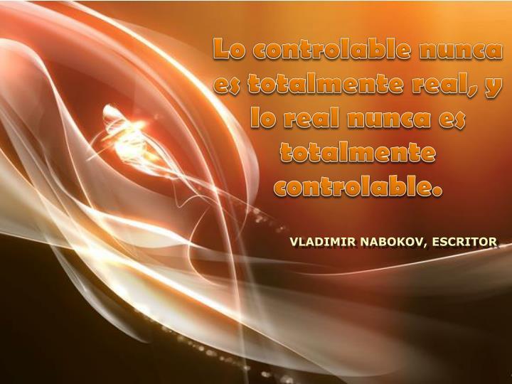 Lo controlable nunca es totalmente real, y lo real nunca es totalmente controlable.