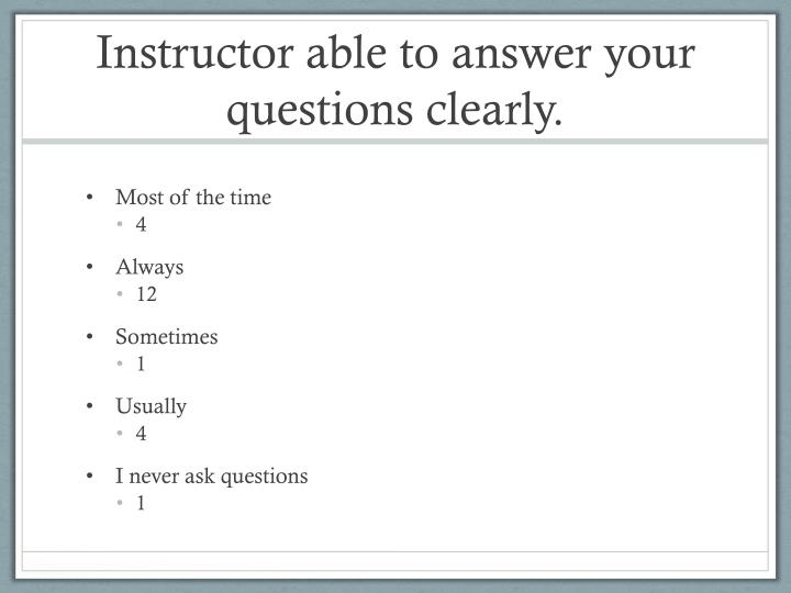 Instructor able to answer your questions clearly.