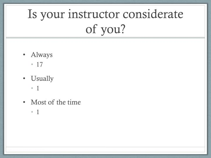 Is your instructor considerate of you?