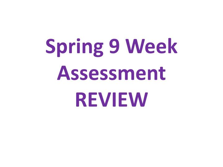spring 9 week assessment review