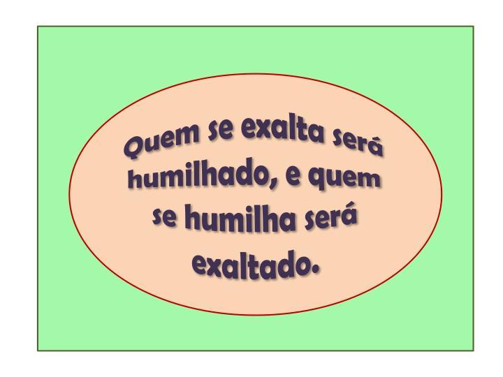Quem se exalta será humilhado, e quem se humilha será exaltado.