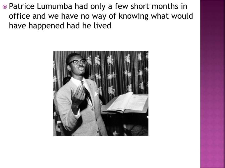 Patrice Lumumba had only a few short months in office and we have no way of knowing what would have happened had he lived