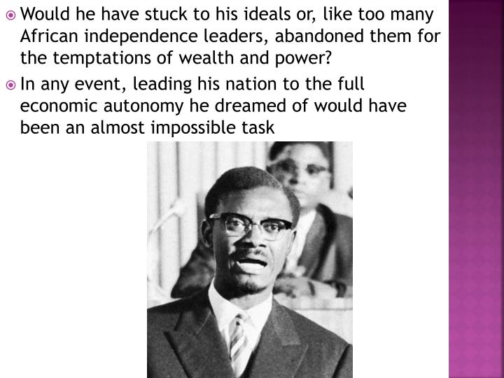 Would he have stuck to his ideals or, like too many African independence leaders, abandoned them for the temptations of wealth and power?