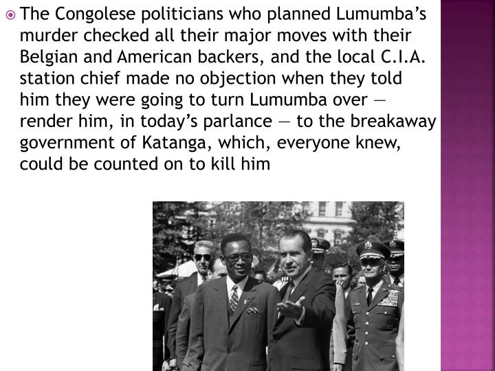 The Congolese politicians who planned Lumumba's murder checked all their major moves with their Belgian and American backers, and the local C.I.A. station chief made no objection when they told him they were going to turn Lumumba over — render him, in today's parlance — to the breakaway government of Katanga, which, everyone knew, could be counted on to kill him