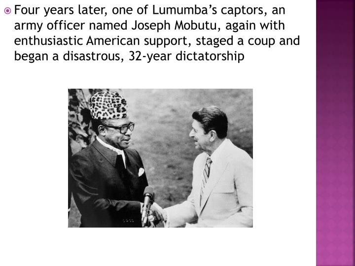 Four years later, one of Lumumba's captors, an army officer named Joseph Mobutu, again with enthusiastic American support, staged a coup and began a disastrous, 32-year dictatorship