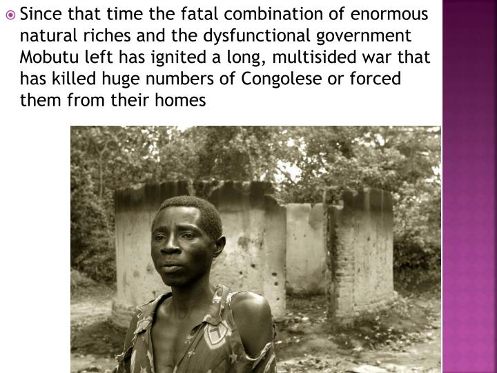Since that time the fatal combination of enormous natural riches and the dysfunctional government Mobutu left has ignited a long, multisided war that has killed huge numbers of Congolese or forced them from their homes