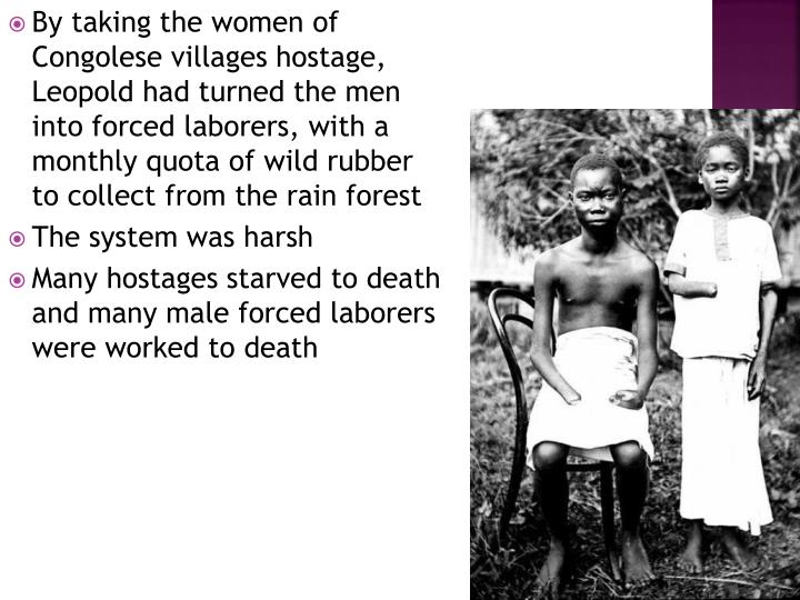 By taking the women of Congolese villages hostage, Leopold had turned the men into forced laborers, with a monthly quota of wild rubber to collect from the rain forest