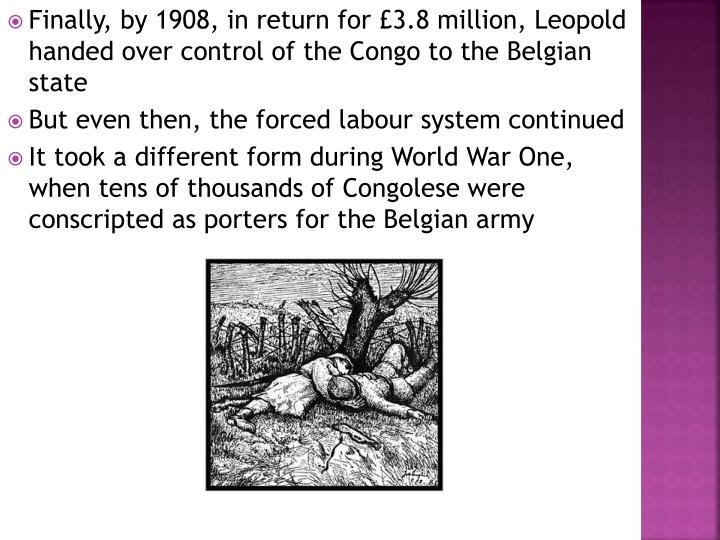 Finally, by 1908, in return for £3.8 million, Leopold handed over control of the Congo to the Belgian state
