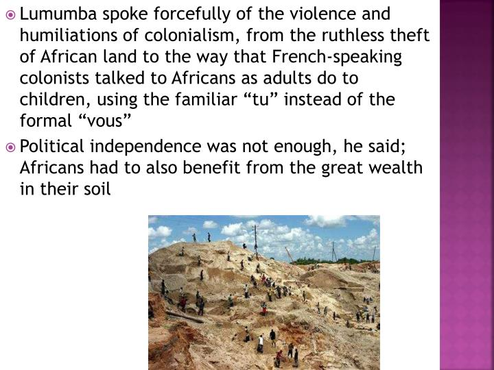 "Lumumba spoke forcefully of the violence and humiliations of colonialism, from the ruthless theft of African land to the way that French-speaking colonists talked to Africans as adults do to children, using the familiar ""tu"" instead of the formal ""vous"""