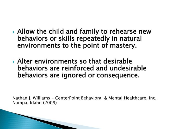 Allow the child and family to rehearse new behaviors or skills repeatedly in natural environments to the point of