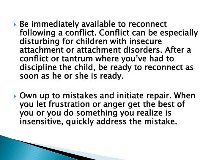 Be immediately available to reconnect following a conflict. Conflict can be especially disturbing for children with insecure attachment or attachment disorders. After a conflict or tantrum where you've had to discipline