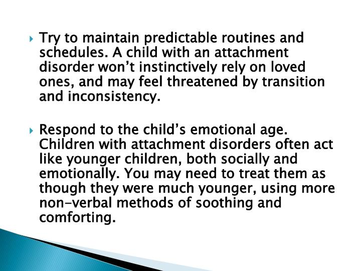 Try to maintain predictable routines and schedules. A child with an attachment disorder won't instinctively rely on loved ones, and may feel threatened by transition and