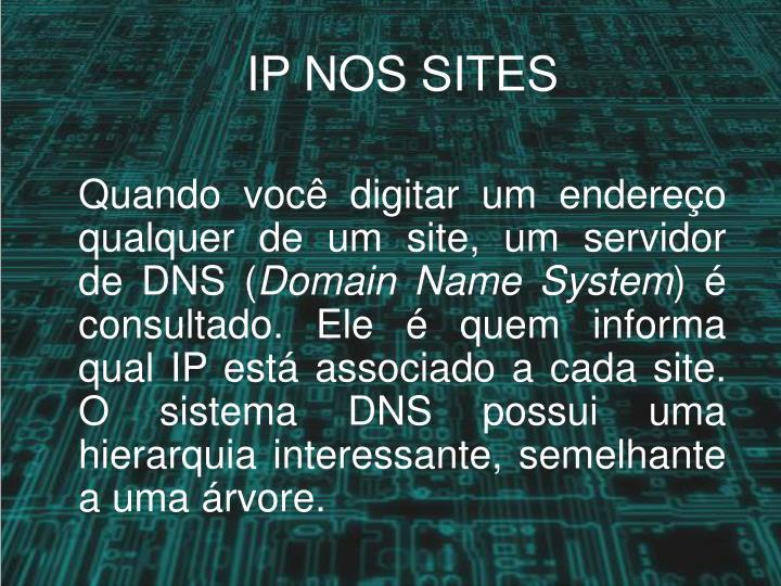 Quando você digitar um endereço qualquer de um site, um servidor deDNS(