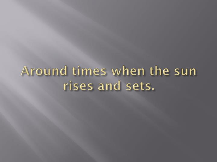 Around times when the sun rises and sets.