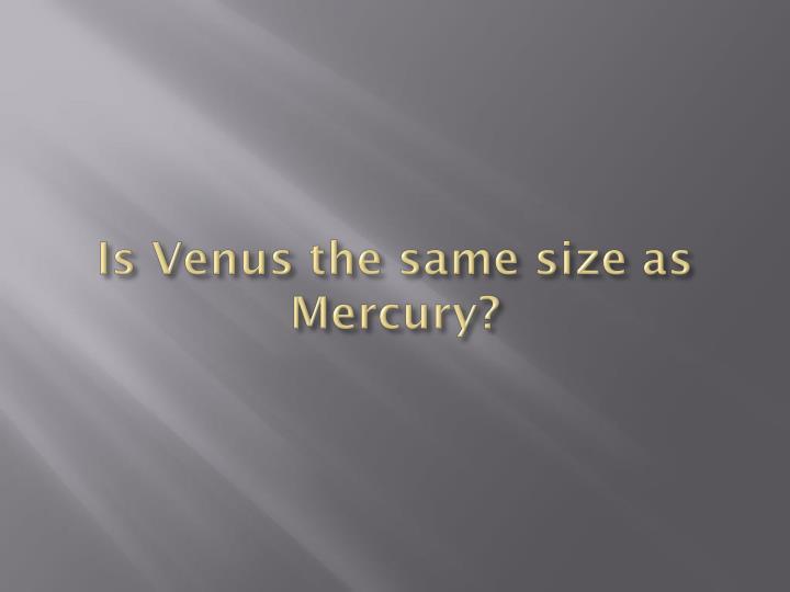 Is Venus the same size as Mercury?