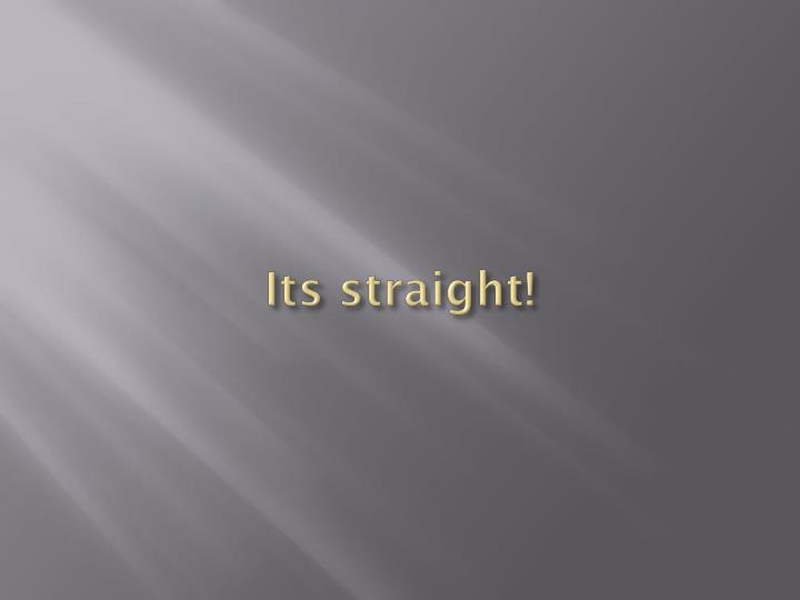 Its straight!