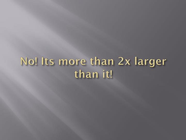 No! Its more than 2x larger