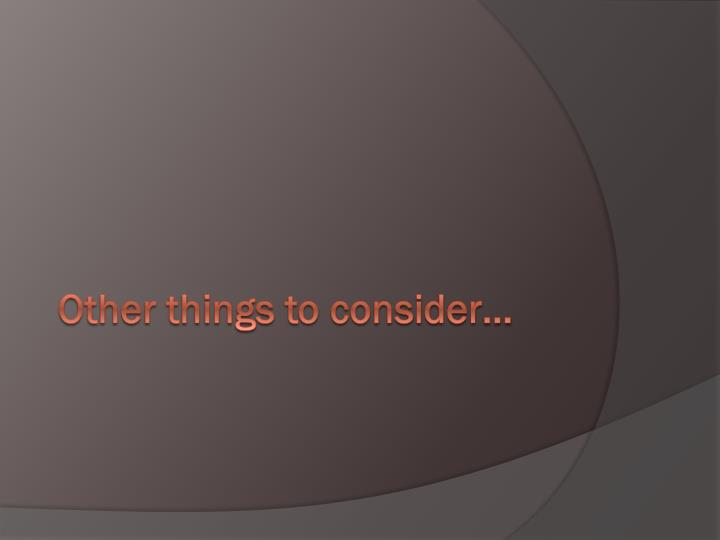 Other things to consider…