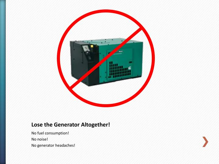 Lose the Generator Altogether!