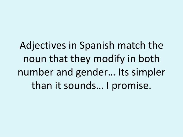 Adjectives in Spanish match the noun that they modify in both number and gender… Its simpler than it sounds… I promise.