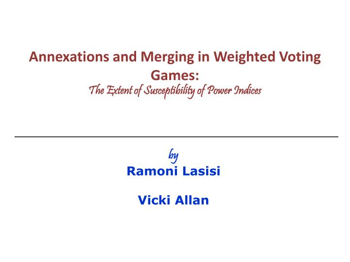 annexations and merging in weighted voting games the extent of susceptibility of power indices n.